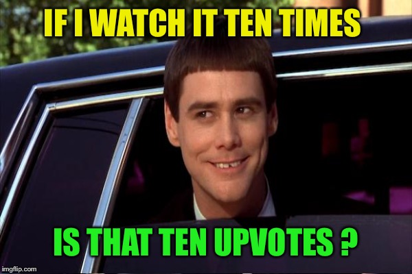 IF I WATCH IT TEN TIMES IS THAT TEN UPVOTES ? | made w/ Imgflip meme maker