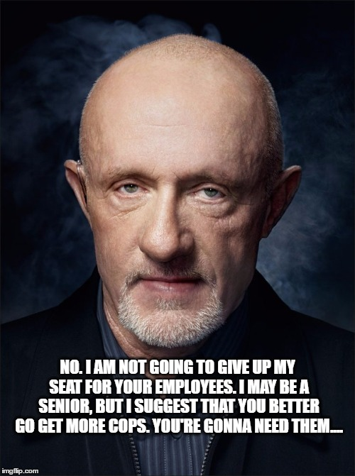 NO. I AM NOT GOING TO GIVE UP MY SEAT FOR YOUR EMPLOYEES. I MAY BE A SENIOR, BUT I SUGGEST THAT YOU BETTER GO GET MORE COPS. YOU'RE GONNA NE | image tagged in united airlines,united,breaking bad,better call saul | made w/ Imgflip meme maker