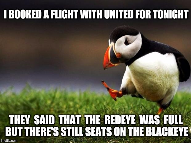 Fly the Unfriendly Skies | I BOOKED A FLIGHT WITH UNITED FOR TONIGHT THEY  SAID  THAT  THE  REDEYE  WAS  FULL BUT THERE'S STILL SEATS ON THE BLACKEYE | image tagged in memes,unpopular opinion puffin,united airlines | made w/ Imgflip meme maker