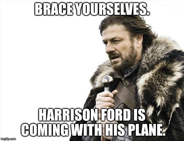 Brace Yourselves Harrison Ford Is Coming With His Plane | BRACE YOURSELVES. HARRISON FORD IS COMING WITH HIS PLANE. | image tagged in memes,brace yourselves x is coming,harrison ford's plane | made w/ Imgflip meme maker