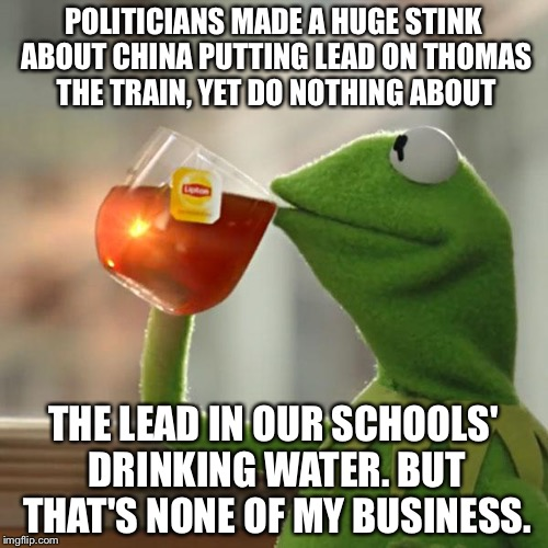 Kermit On Lead In Drinking Water And Politicians | POLITICIANS MADE A HUGE STINK ABOUT CHINA PUTTING LEAD ON THOMAS THE TRAIN, YET DO NOTHING ABOUT THE LEAD IN OUR SCHOOLS' DRINKING WATER. BU | image tagged in memes,but thats none of my business,kermit the frog,lead poisoning,water,george carlin politicians suck | made w/ Imgflip meme maker