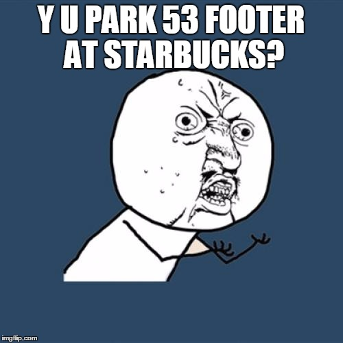 Y U No Meme | Y U PARK 53 FOOTER AT STARBUCKS? | image tagged in memes,y u no | made w/ Imgflip meme maker