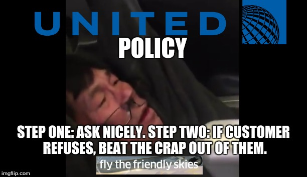 United Employee Handbook, Page 56 | POLICY STEP ONE: ASK NICELY.STEP TWO: IF CUSTOMER REFUSES, BEAT THE CRAP OUT OF THEM. | image tagged in memes,comedy,united airlines,united airlines passenger removed,overbooking | made w/ Imgflip meme maker