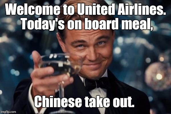 Leonardo Dicaprio Cheers Meme | Welcome to United Airlines.  Today's on board meal, Chinese take out. | image tagged in memes,leonardo dicaprio cheers | made w/ Imgflip meme maker