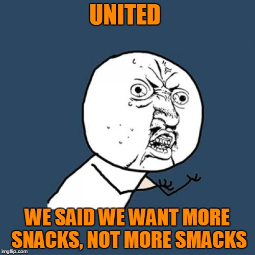 Y U No Meme | UNITED WE SAID WE WANT MORE SNACKS, NOT MORE SMACKS | image tagged in memes,y u no | made w/ Imgflip meme maker