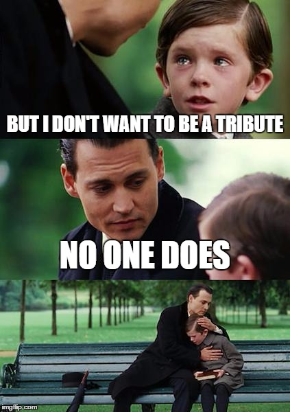 Finding Neverland Meme | BUT I DON'T WANT TO BE A TRIBUTE NO ONE DOES | image tagged in memes,finding neverland | made w/ Imgflip meme maker
