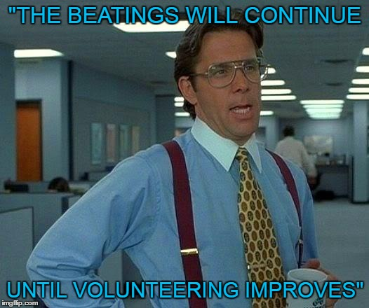 "That Would Be Great Meme | ""THE BEATINGS WILL CONTINUE UNTIL VOLUNTEERING IMPROVES"" 