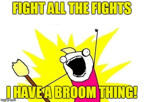 X All The Y Meme | FIGHT ALL THE FIGHTS I HAVE A BROOM THING! | image tagged in memes,x all the y | made w/ Imgflip meme maker