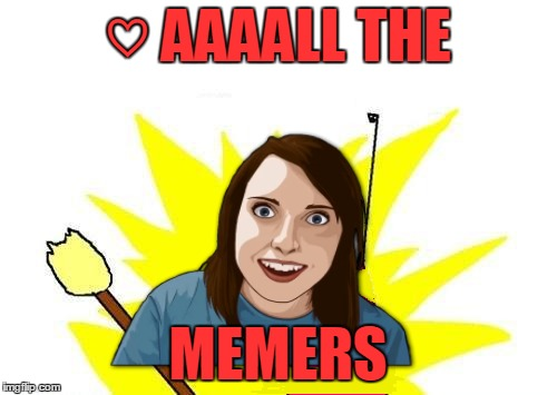 ♡ AAAALL THE MEMERS | made w/ Imgflip meme maker
