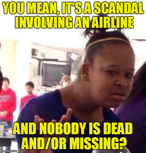 Black Girl Wat | YOU MEAN, IT'S A SCANDAL INVOLVING AN AIRLINE AND NOBODY IS DEAD AND/OR MISSING? | image tagged in memes,black girl wat | made w/ Imgflip meme maker