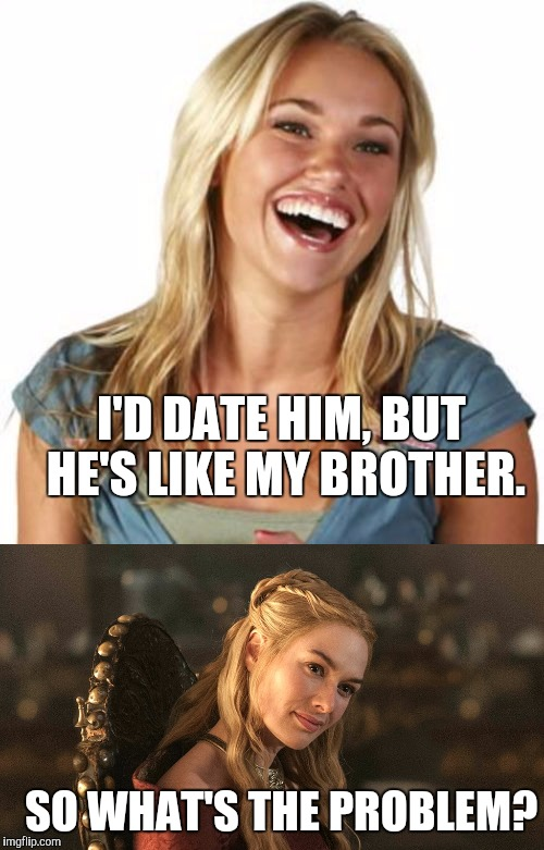 I'D DATE HIM, BUT HE'S LIKE MY BROTHER. SO WHAT'S THE PROBLEM? | image tagged in memes,friend zone fiona,cersei lannister | made w/ Imgflip meme maker