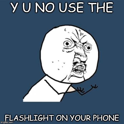 Y U No Meme | Y U NO USE THE FLASHLIGHT ON YOUR PHONE | image tagged in memes,y u no | made w/ Imgflip meme maker