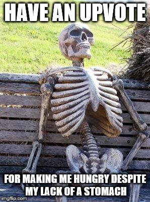 Waiting Skeleton Meme | HAVE AN UPVOTE FOR MAKING ME HUNGRY DESPITE MY LACK OF A STOMACH | image tagged in memes,waiting skeleton | made w/ Imgflip meme maker