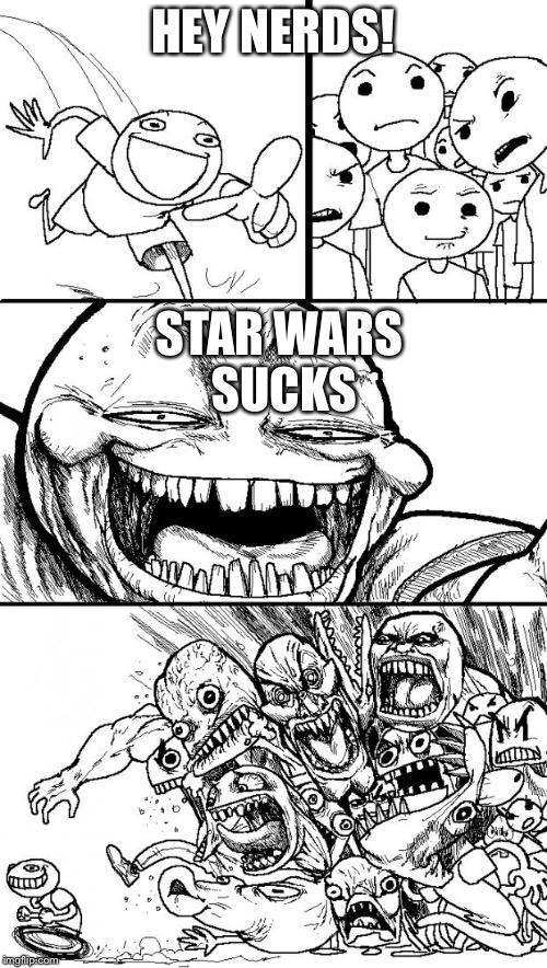 Hey Internet Meme | HEY NERDS! STAR WARS SUCKS | image tagged in memes,hey internet | made w/ Imgflip meme maker