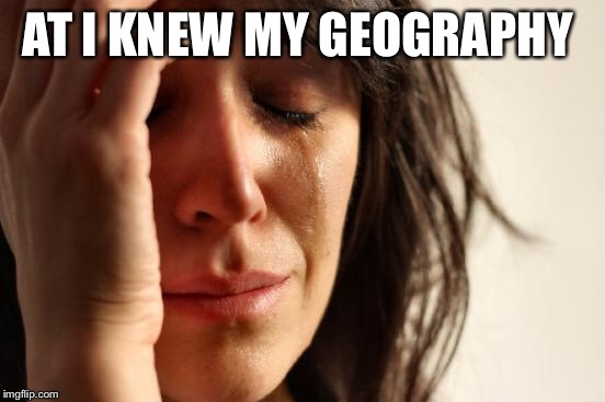 First World Problems Meme | AT I KNEW MY GEOGRAPHY | image tagged in memes,first world problems | made w/ Imgflip meme maker