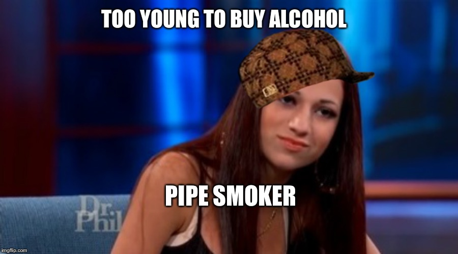 PIPE SMOKER TOO YOUNG TO BUY ALCOHOL | image tagged in danielle --- cash me outside,scumbag | made w/ Imgflip meme maker