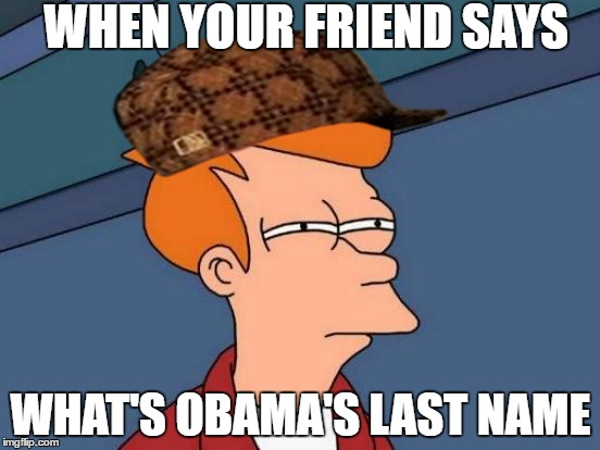 Futurama Fry Meme | WHEN YOUR FRIEND SAYS WHAT'S OBAMA'S LAST NAME | image tagged in memes,futurama fry,scumbag | made w/ Imgflip meme maker