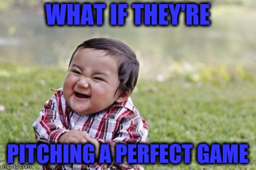 Evil Toddler Meme | WHAT IF THEY'RE PITCHING A PERFECT GAME | image tagged in memes,evil toddler | made w/ Imgflip meme maker