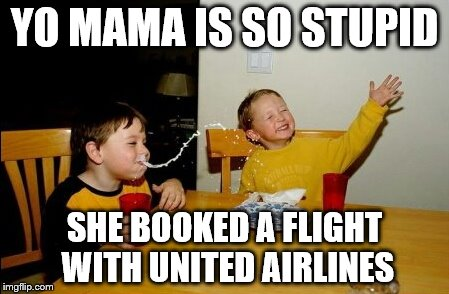 Yo Mamas So Fat Meme | YO MAMA IS SO STUPID SHE BOOKED A FLIGHT WITH UNITED AIRLINES | image tagged in memes,yo mamas so fat | made w/ Imgflip meme maker