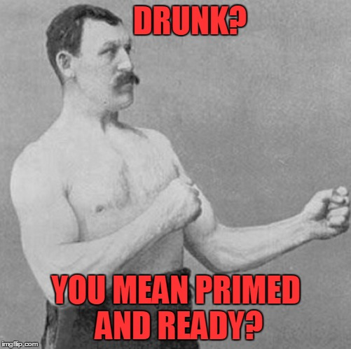DRUNK? YOU MEAN PRIMED AND READY? | made w/ Imgflip meme maker