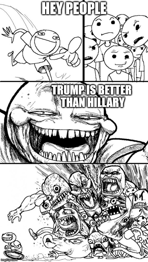 Hey Internet Meme | HEY PEOPLE TRUMP IS BETTER THAN HILLARY | image tagged in memes,hey internet | made w/ Imgflip meme maker