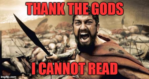 Sparta Leonidas Meme | THANK THE GODS I CANNOT READ | image tagged in memes,sparta leonidas | made w/ Imgflip meme maker