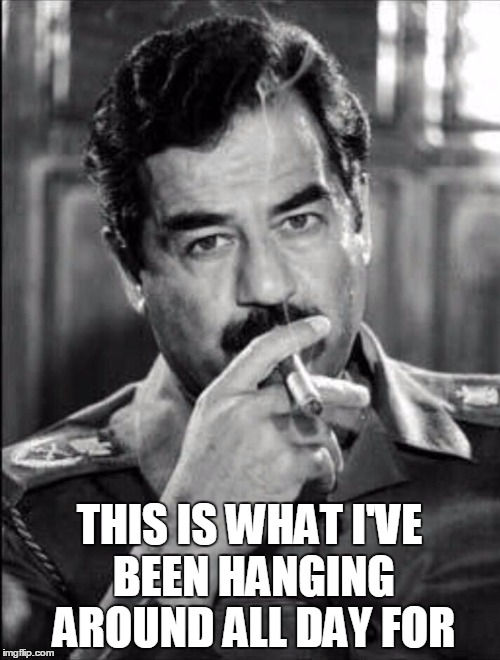 Saddam Smoking Noir | THIS IS WHAT I'VE BEEN HANGING AROUND ALL DAY FOR | image tagged in saddam smoking noir | made w/ Imgflip meme maker
