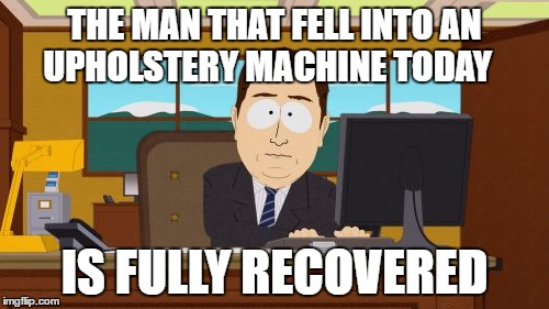 Aaaaand Its Gone Meme | THE MAN THAT FELL INTO AN UPHOLSTERY MACHINE TODAY IS FULLY RECOVERED | image tagged in memes,aaaaand its gone | made w/ Imgflip meme maker