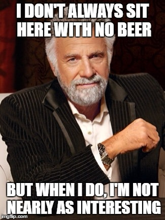 I DON'T ALWAYS SIT HERE WITH NO BEER BUT WHEN I DO, I'M NOT NEARLY AS INTERESTING | image tagged in most interesting man without beer | made w/ Imgflip meme maker