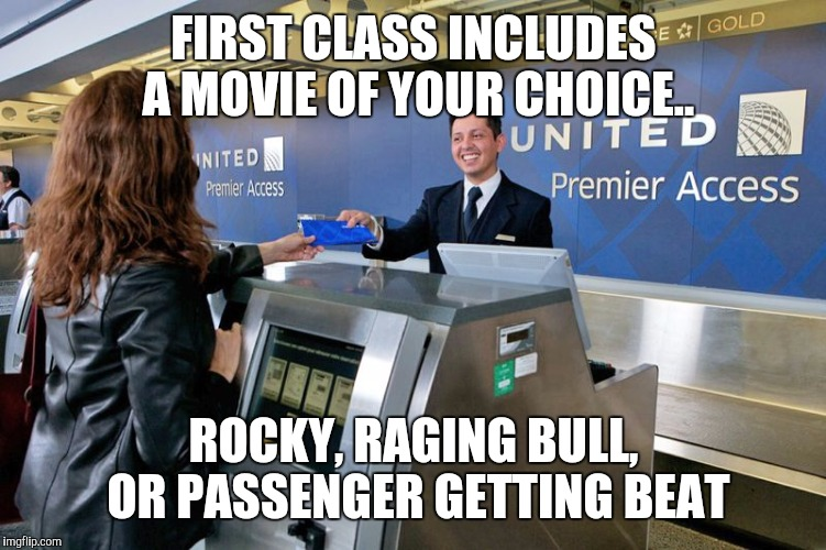 FIRST CLASS INCLUDES A MOVIE OF YOUR CHOICE.. ROCKY, RAGING BULL, OR PASSENGER GETTING BEAT | image tagged in united airlines | made w/ Imgflip meme maker