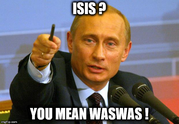 Good Guy Putin | ISIS ? YOU MEAN WASWAS ! | image tagged in memes,good guy putin | made w/ Imgflip meme maker