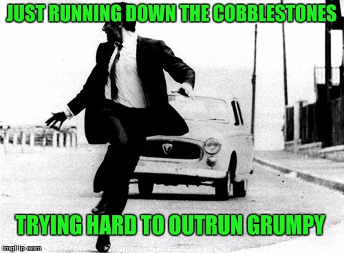 JUST RUNNING DOWN THE COBBLESTONES TRYING HARD TO OUTRUN GRUMPY | made w/ Imgflip meme maker