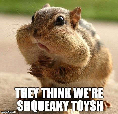 THEY THINK WE'RE SHQUEAKY TOYSH | made w/ Imgflip meme maker