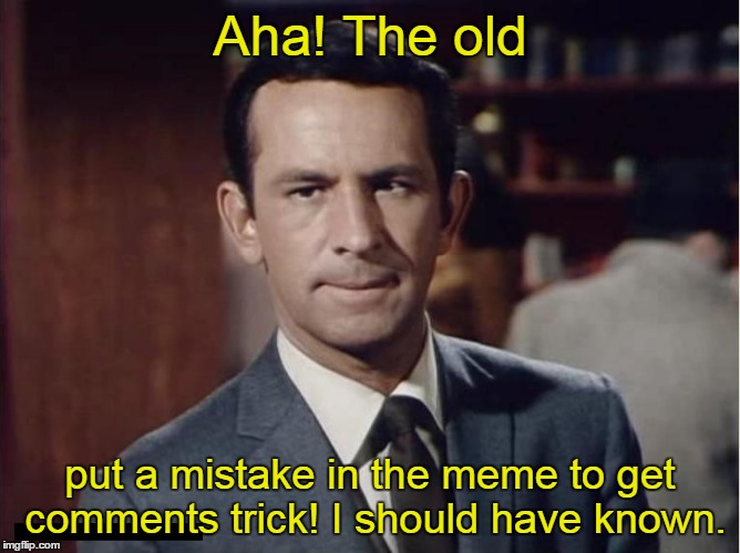 Aha! The old put a mistake in the meme to get comments trick! I should have known. | made w/ Imgflip meme maker