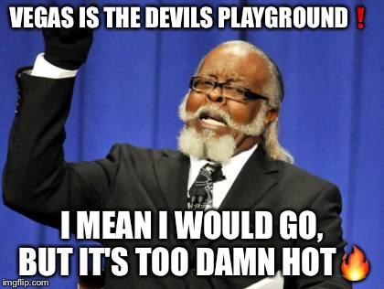 Too damn hot | VEGAS IS THE DEVILS PLAYGROUND❗ I MEAN I WOULD GO, BUT IT'S TOO DAMN HOT | image tagged in memes,too damn high,hot,vegas,las vegas,funny | made w/ Imgflip meme maker