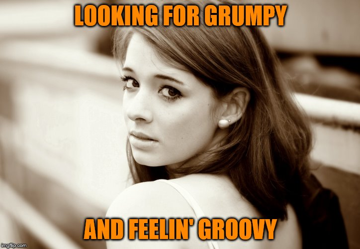 LOOKING FOR GRUMPY AND FEELIN' GROOVY | made w/ Imgflip meme maker