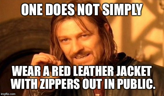 One Does Not Simply Meme | ONE DOES NOT SIMPLY WEAR A RED LEATHER JACKET WITH ZIPPERS OUT IN PUBLIC. | image tagged in memes,one does not simply | made w/ Imgflip meme maker