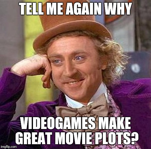 Video Game Movies.  STOP. | TELL ME AGAIN WHY VIDEOGAMES MAKE GREAT MOVIE PLOTS? | image tagged in memes,creepy condescending wonka | made w/ Imgflip meme maker