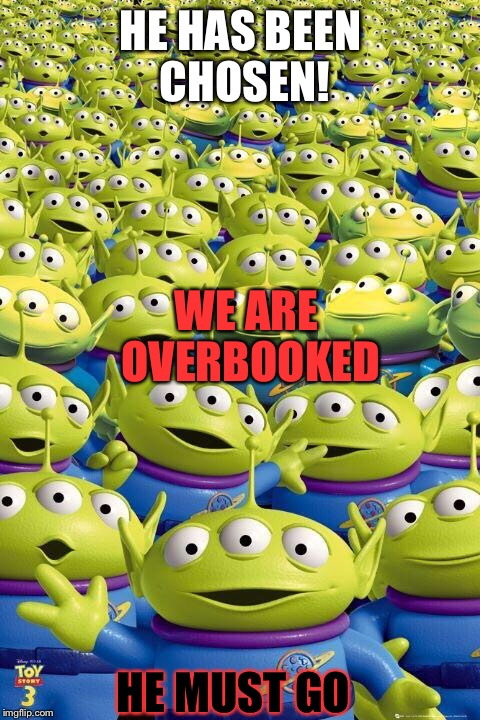 United Airlines in a nutshell | HE HAS BEEN CHOSEN! HE MUST GO WE ARE OVERBOOKED | image tagged in toy story aliens,united airlines,united airlines passenger removed | made w/ Imgflip meme maker