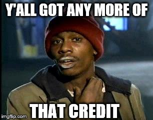 Y'all Got Any More Of That Meme | Y'ALL GOT ANY MORE OF THAT CREDIT | image tagged in memes,yall got any more of | made w/ Imgflip meme maker