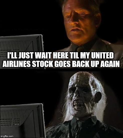 Ill Just Wait Here Meme | I'LL JUST WAIT HERE TIL MY UNITED AIRLINES STOCK GOES BACK UP AGAIN | image tagged in memes,ill just wait here,united airlines,united airlines passenger removed | made w/ Imgflip meme maker