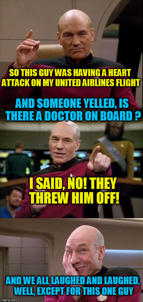 Just had to do another one! | SO THIS GUY WAS HAVING A HEART ATTACK ON MY UNITED AIRLINES FLIGHT I SAID, NO! THEY THREW HIM OFF! AND SOMEONE YELLED, IS THERE A DOCTOR ON  | image tagged in bad pun picard,tammyfaye,united airlines | made w/ Imgflip meme maker
