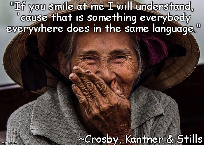 "Smile | ""If you smile at me I will understand, 'cause that is something everybody everywhere does in the same language."" ~Crosby, Kantner & Stills 