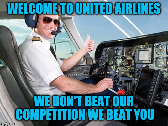 pilot | WELCOME TO UNITED AIRLINES WE DON'T BEAT OUR COMPETITION WE BEAT YOU | image tagged in pilot | made w/ Imgflip meme maker
