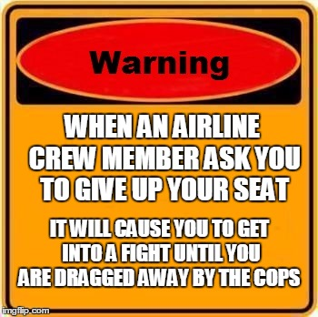 To Fly or not to fly? |  WHEN AN AIRLINE CREW MEMBER ASK YOU TO GIVE UP YOUR SEAT; IT WILL CAUSE YOU TO GET INTO A FIGHT UNTIL YOU ARE DRAGGED AWAY BY THE COPS | image tagged in memes,warning sign | made w/ Imgflip meme maker