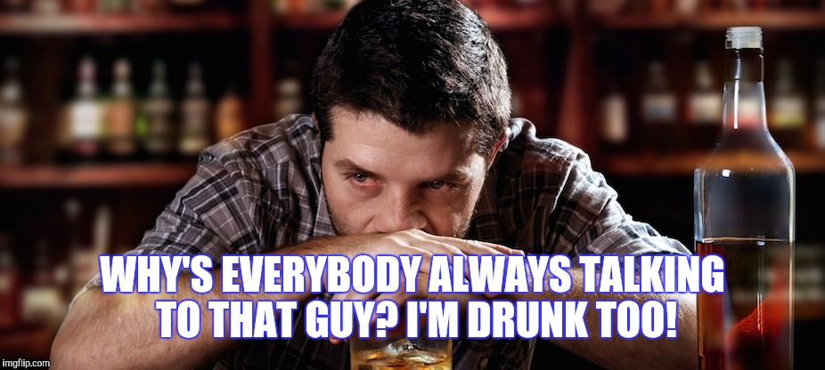 WHY'S EVERYBODY ALWAYS TALKING TO THAT GUY? I'M DRUNK TOO! | made w/ Imgflip meme maker