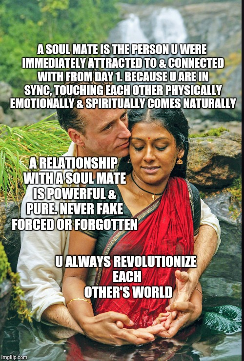 A SOUL MATE IS THE PERSON U WERE IMMEDIATELY ATTRACTED TO & CONNECTED WITH FROM DAY 1. BECAUSE U ARE IN SYNC, TOUCHING EACH OTHER PHYSICALLY | image tagged in soulmates,relationships | made w/ Imgflip meme maker