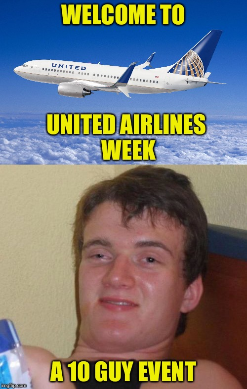 Might as well be | WELCOME TO A 10 GUY EVENT UNITED AIRLINES WEEK | image tagged in united airlines,10 guy | made w/ Imgflip meme maker