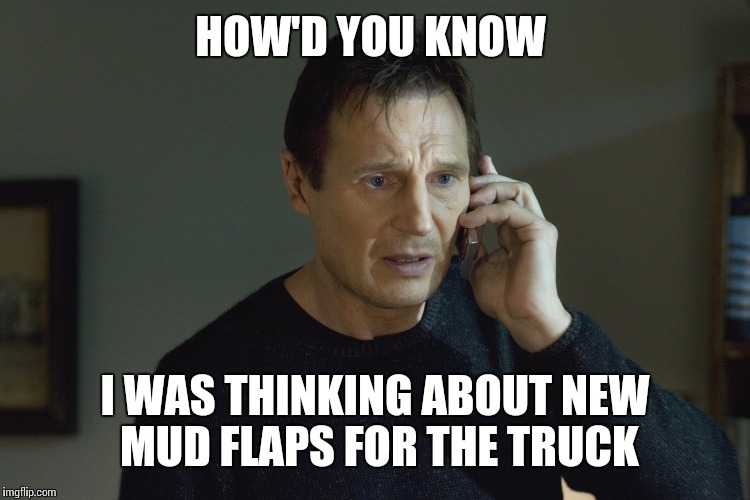 HOW'D YOU KNOW I WAS THINKING ABOUT NEW MUD FLAPS FOR THE TRUCK | made w/ Imgflip meme maker