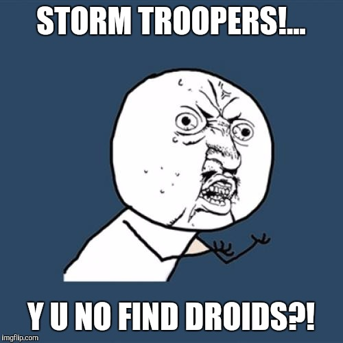 Prolly a repost, but I'm all out fux to give. Enjoy. | STORM TROOPERS!... Y U NO FIND DROIDS?! | image tagged in memes,y u no,sewmyeyesshut,these arent the droids you were looking for,darth vader,stormtrooper | made w/ Imgflip meme maker